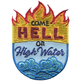 This patch is in the shape of a shield with flames shooting out of the top and water at the sloshing in the bottom. The text Come Hell or High Water sits in the middle.